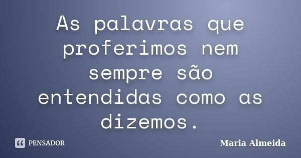 As palavras que proferimos nem sempre são entendidas como as dizemos.... Frase de Maria Almeida.