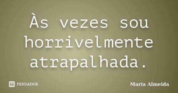 Às vezes sou horrivelmente atrapalhada.... Frase de Maria Almeida.