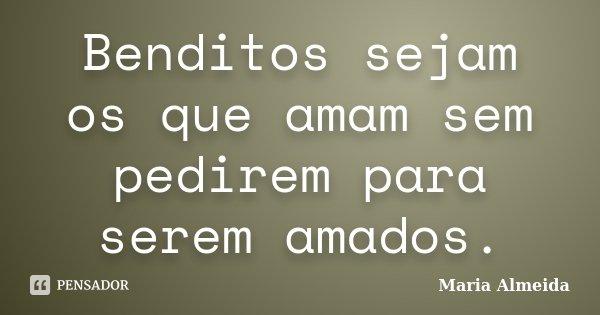 Benditos sejam os que amam sem pedirem para serem amados.... Frase de Maria Almeida.