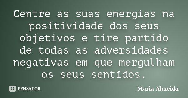 Centre as suas energias na positividade dos seus objetivos e tire partido de todas as adversidades negativas em que mergulham os seus sentidos.... Frase de Maria Almeida.