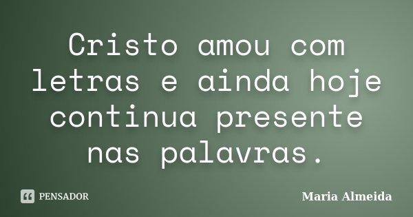 Cristo amou com letras e ainda hoje continua presente nas palavras.... Frase de Maria Almeida.