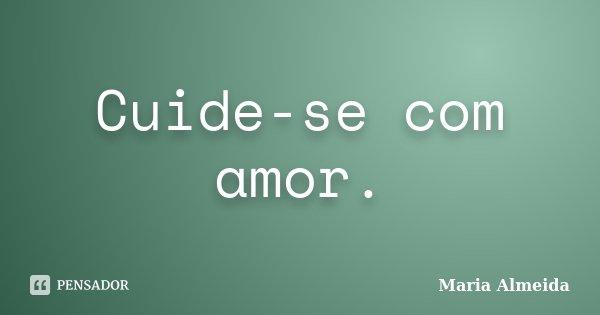 Cuide-se com amor.... Frase de Maria Almeida.