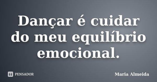 Dançar é cuidar do meu equilíbrio emocional.... Frase de Maria Almeida.
