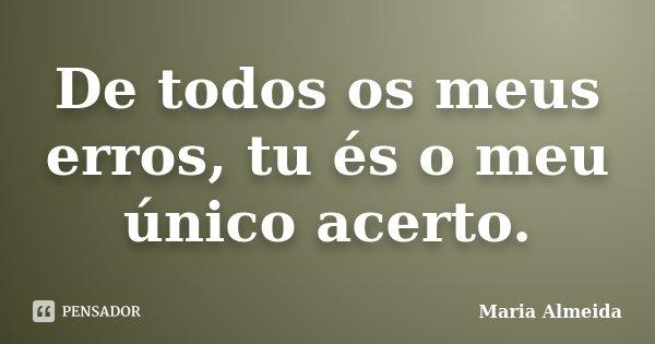 De todos os meus erros, tu és o meu único acerto.... Frase de Maria Almeida.