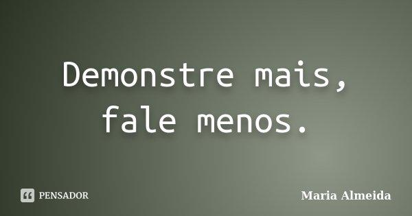 Demonstre mais, fale menos.... Frase de Maria Almeida.