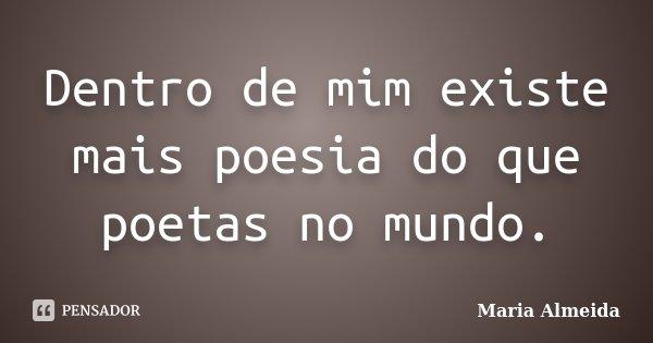 Dentro de mim existe mais poesia do que poetas no mundo.... Frase de Maria Almeida.