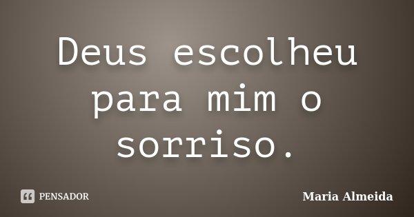 Deus escolheu para mim o sorriso.... Frase de Maria Almeida.