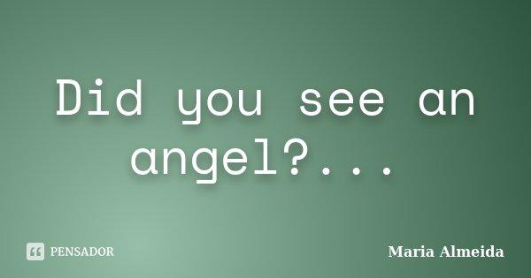 Did you see an angel?...... Frase de Maria Almeida.
