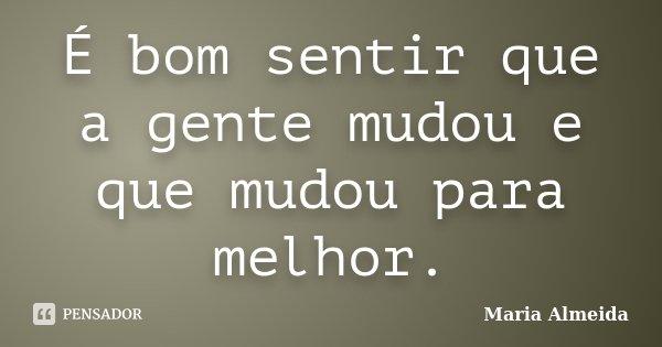 É bom sentir que a gente mudou e que mudou para melhor.... Frase de Maria Almeida.