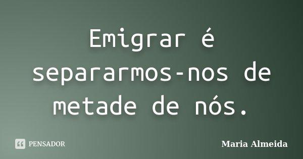Emigrar é separarmos-nos de metade de nós.... Frase de Maria Almeida.