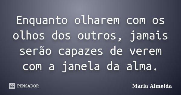 Enquanto olharem com os olhos dos outros, jamais serão capazes de verem com a janela da alma.... Frase de Maria Almeida.