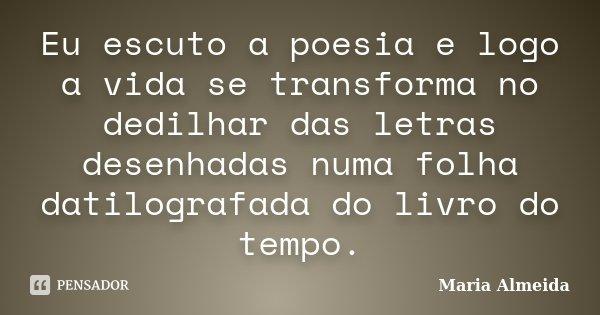 Eu escuto a poesia e logo a vida se transforma no dedilhar das letras desenhadas numa folha datilografada do livro do tempo.... Frase de Maria Almeida.