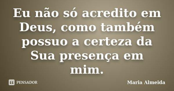Eu não só acredito em Deus, como também possuo a certeza da Sua presença em mim.... Frase de Maria Almeida.