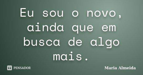 Eu sou o novo, ainda que em busca de algo mais.... Frase de Maria Almeida.