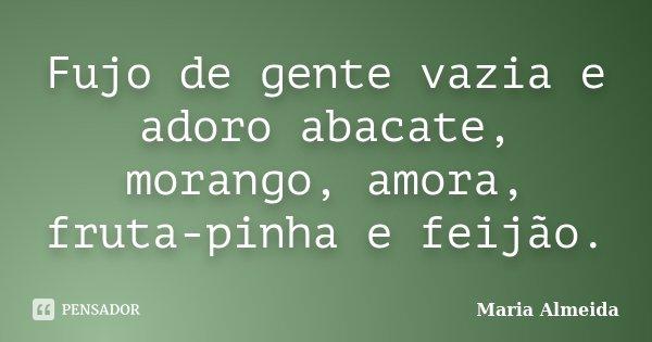 Fujo de gente vazia e adoro abacate, morango, amora, fruta-pinha e feijão.... Frase de Maria Almeida.
