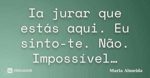 Ia jurar que estás aqui. Eu sinto-te. Não. Impossível…... Frase de Maria Almeida.