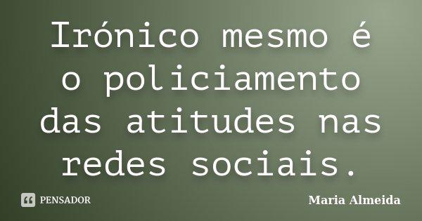 Irónico mesmo é o policiamento das atitudes nas redes sociais.... Frase de Maria Almeida.
