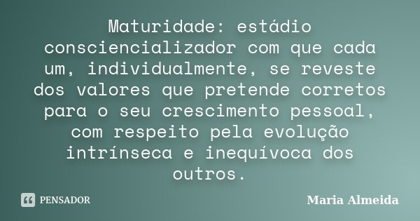 Maturidade: estádio consciencializador com que cada um, individualmente, se reveste dos valores que pretende corretos para o seu crescimento pessoal, com respei... Frase de Maria Almeida.