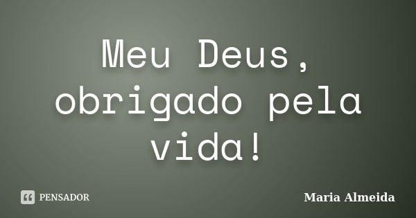 Meu Deus, obrigado pela vida!... Frase de Maria Almeida.