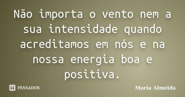 Não importa o vento nem a sua intensidade quando acreditamos em nós e na nossa energia boa e positiva.... Frase de Maria Almeida.