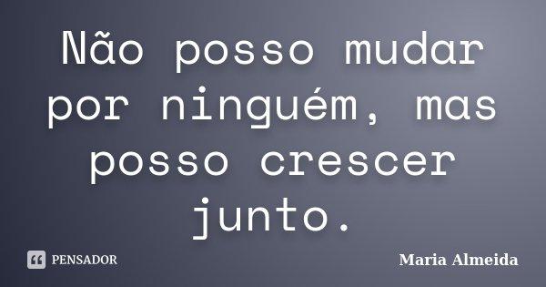 Não posso mudar por ninguém, mas posso crescer junto.... Frase de Maria Almeida.