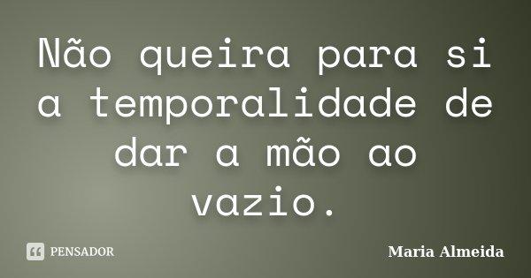 Não queira para si a temporalidade de dar a mão ao vazio.... Frase de Maria Almeida.