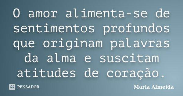 O amor alimenta-se de sentimentos profundos que originam palavras da alma e suscitam atitudes de coração.... Frase de Maria Almeida.