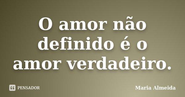 O amor não definido é o amor verdadeiro.... Frase de Maria Almeida.