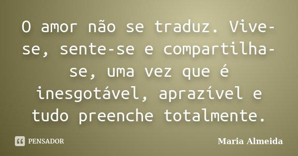 O amor não se traduz. Vive-se, sente-se e compartilha-se, uma vez que é inesgotável, aprazível e tudo preenche totalmente.... Frase de Maria Almeida.