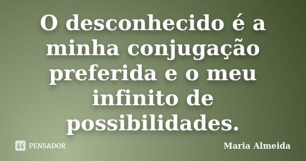 O desconhecido é a minha conjugação preferida e o meu infinito de possibilidades.... Frase de Maria Almeida.