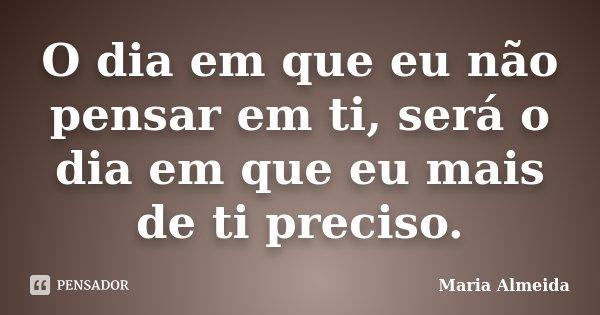 O dia em que eu não pensar em ti, será o dia em que eu mais de ti preciso.... Frase de Maria Almeida.