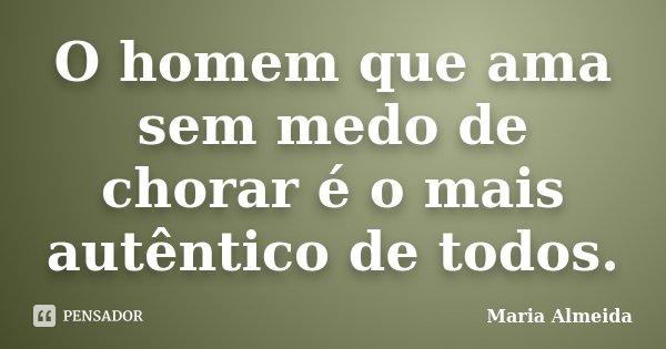 O homem que ama sem medo de chorar é o mais autêntico de todos.... Frase de Maria Almeida.