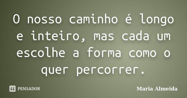O nosso caminho é longo e inteiro, mas cada um escolhe a forma como o quer percorrer.... Frase de Maria Almeida.