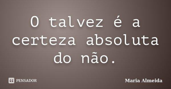 O talvez é a certeza absoluta do não.... Frase de Maria Almeida.