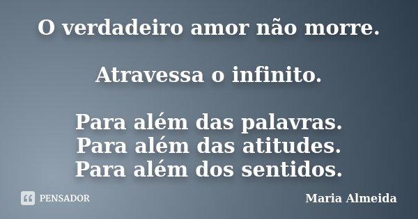 O verdadeiro amor não morre. Atravessa o infinito. Para além das palavras. Para além das atitudes. Para além dos sentidos.... Frase de Maria Almeida.