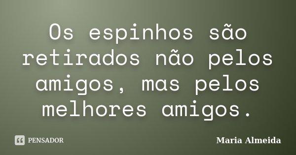 Os espinhos são retirados não pelos amigos, mas pelos melhores amigos.... Frase de Maria Almeida.