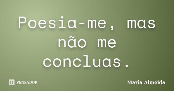 Poesia-me, mas não me concluas.... Frase de Maria Almeida.