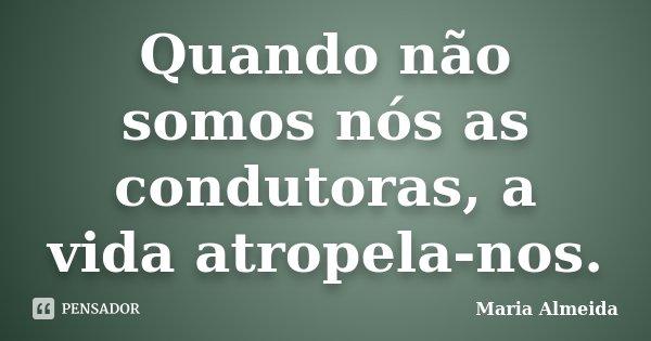Quando não somos nós as condutoras, a vida atropela-nos.... Frase de Maria Almeida.
