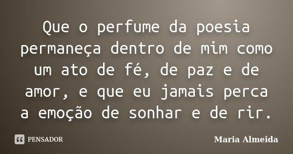 Que o perfume da poesia permaneça dentro de mim como um ato de fé, de paz e de amor, e que eu jamais perca a emoção de sonhar e de rir.... Frase de Maria Almeida.