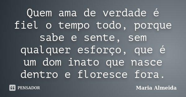 Quem ama de verdade é fiel o tempo todo, porque sabe e sente, sem qualquer esforço, que é um dom inato que nasce dentro e floresce fora.... Frase de Maria Almeida.