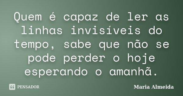 Quem é capaz de ler as linhas invisíveis do tempo, sabe que não se pode perder o hoje esperando o amanhã.... Frase de Maria Almeida.