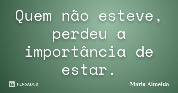Quem não esteve, perdeu a importância de estar.... Frase de Maria Almeida.