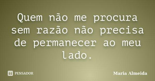 Quem não me procura sem razão não precisa de permanecer ao meu lado.... Frase de Maria Almeida.
