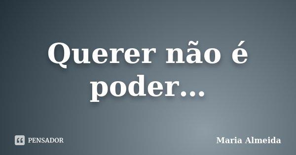 Querer não é poder…... Frase de Maria Almeida.
