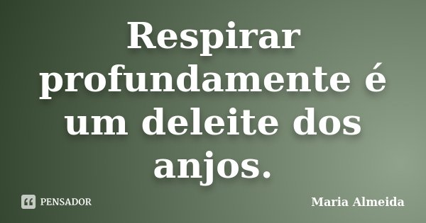 Respirar profundamente é um deleite dos anjos.... Frase de Maria Almeida.