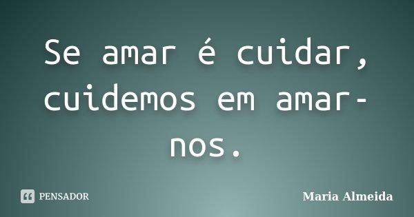 Se amar é cuidar, cuidemos em amar-nos.... Frase de Maria Almeida.