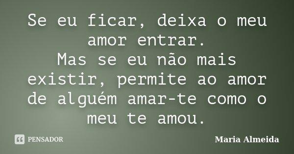 Se eu ficar, deixa o meu amor entrar. Mas se eu não mais existir, permite ao amor de alguém amar-te como o meu te amou.... Frase de Maria Almeida.