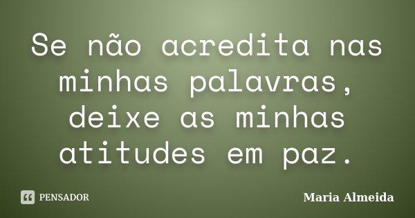 Se não acredita nas minhas palavras, deixe as minhas atitudes em paz.... Frase de Maria Almeida.