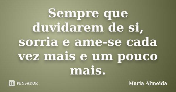 Sempre que duvidarem de si, sorria e ame-se cada vez mais e um pouco mais.... Frase de Maria Almeida.