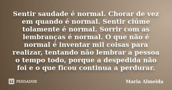 Sentir saudade é normal. Chorar de vez em quando é normal. Sentir ciúme tolamente é normal. Sorrir com as lembranças é normal. O que não é normal é inventar mil... Frase de Maria Almeida.